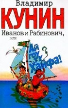Кунин В.В. - Иванов и Рабинович, или Ай гоу ту Хайфа!: Роман