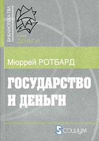 Ротбард М. - Государство и деньги: Как государство завладело денежной системой общества (Библиотека ГВЛ)