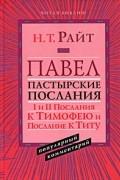 Н. Т. Райт - Павел. Пастырские Послания. I и II Послания к Тимофею и Послание к Титу. Популярный комментарий
