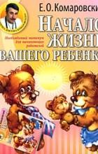 Комаровский Е. - Начало жизни вашего ребенка