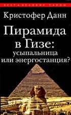 Данн К. - Пирамида в Гизе: усыпальница или энергостанция?