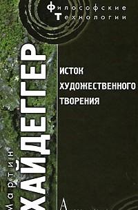 Хайдеггер М. - Исток художественного творения (сборник)