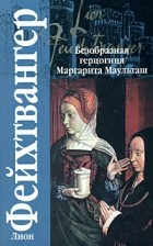 Лион Фейхтвангер - Безобразная герцогиня Маргарита Маульташ