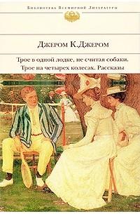 Джером Дж.К. - Трое в одной лодке, не считая собаки. Трое на четырех колесах. Рассказы (сборник)