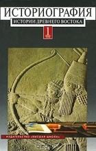 без автора - Историография истории древнего Востока: В 2 т. Т. 1