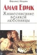 Феликс Икшин - Лиля Брик. Жизнеописание великой любовницы