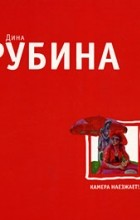 Дина Рубина - Камера наезжает! (сборник)