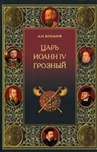 Боханов А. Н. - Царь Иоанн IV Грозный