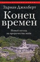 Джилберт Э. - Конец времен. Новый взгляд на пророчества майя
