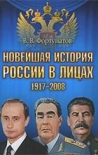 В. Фортунатов - Новейшая история России в лицах. 1917-2008
