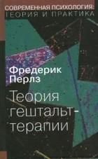 Ф. Перлз, П. Гудмен - Теория гештальт-терапии