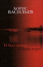 Васильев Борис - И был вечер, и было утро (сборник)