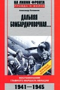 Голованов А. - Дальняя бомбардировочная. Воспоминания Главного маршала авиации. 1941-1945