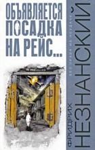 Фридрих Незнанский - Объявляется посадка на рейс…