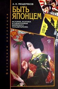 Мещеряков А.Н. - Быть японцем: История, поэтика и сценография японского тоталитаризма