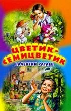 Валентин Катаев - Цветик-семицветик