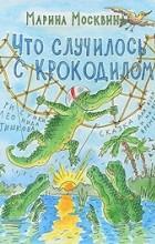 Марина Москвина - Что случилось с крокодилом