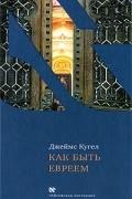 Джеймс Кугел - Как быть евреем
