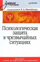 Л. Михайлов - Психологическая защита в чрезвычайных ситуациях. Учебник для вузов
