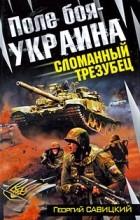 Георгий Савицкий - Поле боя - Украина. Сломанный трезубец
