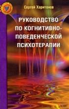 Харитонов С.В. - Руководство по когнитивно-поведенческой психотерапии. Харитонов С.В.