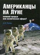 Попов А. И. - Американцы на Луне: великий прорыв или космическая афера?