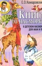 Комаровский Е. - Книга от насморка. О детском насморке для мам и пап