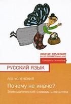 Лев Успенский - Почему не иначе? Этимологический словарь школьника