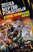 Глеб Бобров - Второй Украинский фронт. Эпоха мертворожденных