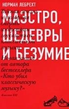 Лебрехт Н. - Маэстро, шедевры и безумие. Тайная жизнь и позорная смерть индустрии звукозаписи классической музыки