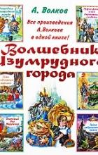 Александр Волков - Волшебник Изумрудного города. Все повести (сборник)