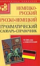 Гольденберг Л. - Немецко-русский русско-немецкий грамматический словарь-справочник