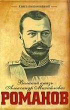 Александр Романов - Книга воспоминаний