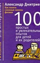 Дмитриев А. - Как понять сложные законы физики. 100 простых и увлекательных опытов для детей и их родителей