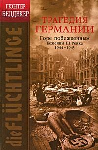 Беддекер Г. - Трагедия Германии. Горе побежденным. Беженцы III Рейха. 1944-1945