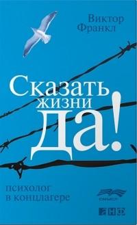 Сказать жизни - Да УПРЯМСТВО ДУХА - Франкл Виктор, читать ...