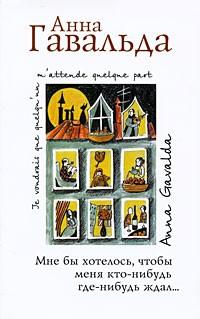Анна Гавальда - Мне бы хотелось, чтобы меня кто-нибудь где-нибудь ждал... (сборник)