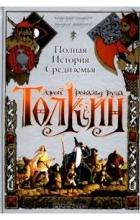 Джон Р. Р. Толкин - Полная история Средиземья. Хоббит. Властелин Колец. Сильмариллион (сборник)