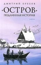 """Орехов Д. - """"Остров"""". Подлинная история"""