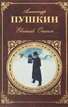 Александр Пушкин - Евгений Онегин. Поэмы. Драмы. Сказки (сборник)