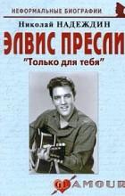 Надеждин Н. - Элвис Пресли: «Только для тебя»