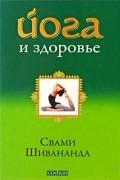Свами Шивананда - Йога и здоровье