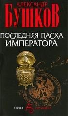 Бушков Александр - Последняя Пасха императора