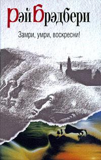 Рэй Брэдбери - Замри, умри, воскресни! (сборник)