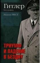 Фест Иоахим - Гитлер. Биография. Триумф и падение в бездну