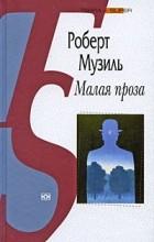 Роберт Музиль - Малая проза (сборник)