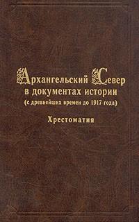 - Архангельский Север в документах истории (с древнейших времен до 1917 года). Хрестоматия