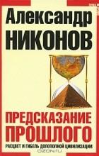 АлександрНиконов - Предсказание прошлого. Расцвет и гибель допотопной цивилизации
