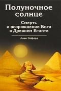 Элфорд А.Ф. - Полуночное солнце. Смерть и возрождение Бога в Древнем Египте