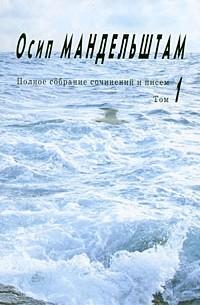 Осип Мандельштам - Полное собрание сочинений и писем. Том 1. Стихотворения.